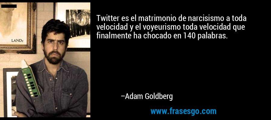 Twitter es el matrimonio de narcisismo a toda velocidad y el voyeurismo toda velocidad que finalmente ha chocado en 140 palabras. – Adam Goldberg