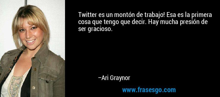 Twitter es un montón de trabajo! Esa es la primera cosa que tengo que decir. Hay mucha presión de ser gracioso. – Ari Graynor