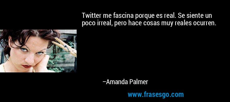 Twitter me fascina porque es real. Se siente un poco irreal, pero hace cosas muy reales ocurren. – Amanda Palmer
