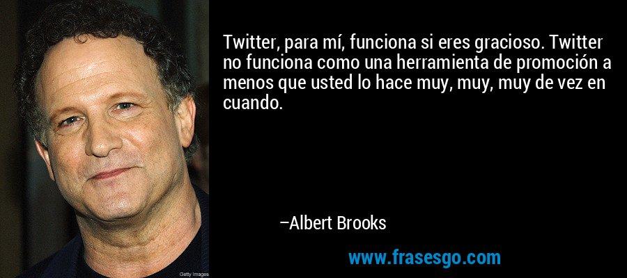 Twitter, para mí, funciona si eres gracioso. Twitter no funciona como una herramienta de promoción a menos que usted lo hace muy, muy, muy de vez en cuando. – Albert Brooks