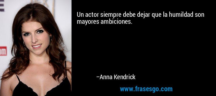 Un actor siempre debe dejar que la humildad son mayores ambiciones. – Anna Kendrick