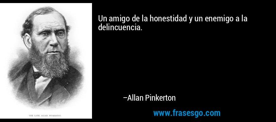 Un amigo de la honestidad y un enemigo a la delincuencia. – Allan Pinkerton
