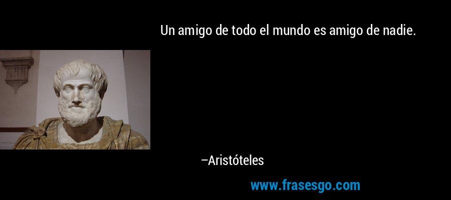 Un amigo de todo el mundo es amigo de nadie. – Aristóteles