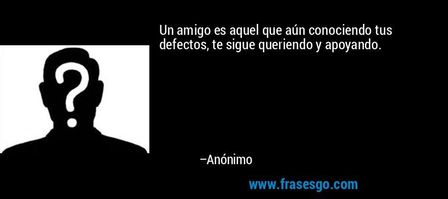Un amigo es aquel que aún conociendo tus defectos, te sigue queriendo y apoyando. – Anónimo