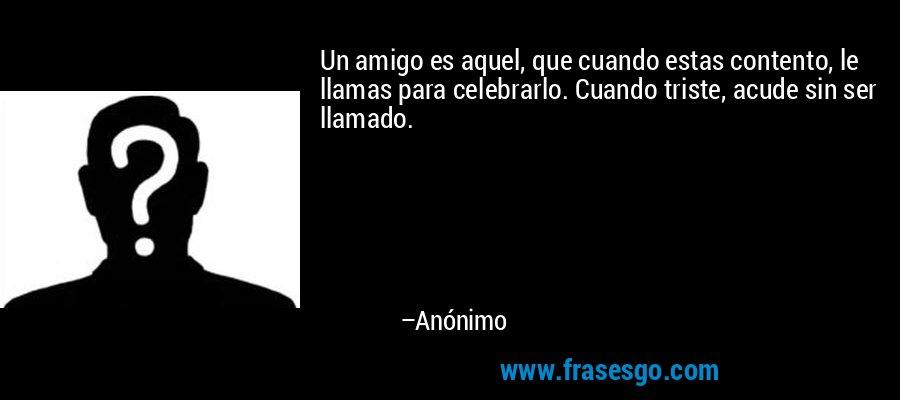 Un amigo es aquel, que cuando estas contento, le llamas para celebrarlo. Cuando triste, acude sin ser llamado. – Anónimo