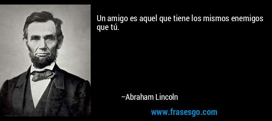 Un amigo es aquel que tiene los mismos enemigos que tú. – Abraham Lincoln