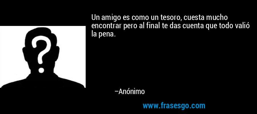 Un amigo es como un tesoro, cuesta mucho encontrar pero al final te das cuenta que todo valió la pena. – Anónimo