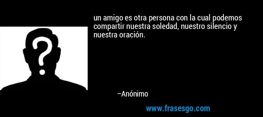 un amigo es otra persona con la cual podemos compartir nuestra soledad, nuestro silencio y nuestra oración. – Anónimo