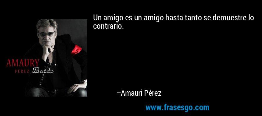 Un amigo es un amigo hasta tanto se demuestre lo contrario. – Amauri Pérez