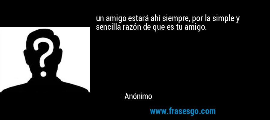 un amigo estará ahí siempre, por la simple y sencilla razón de que es tu amigo. – Anónimo