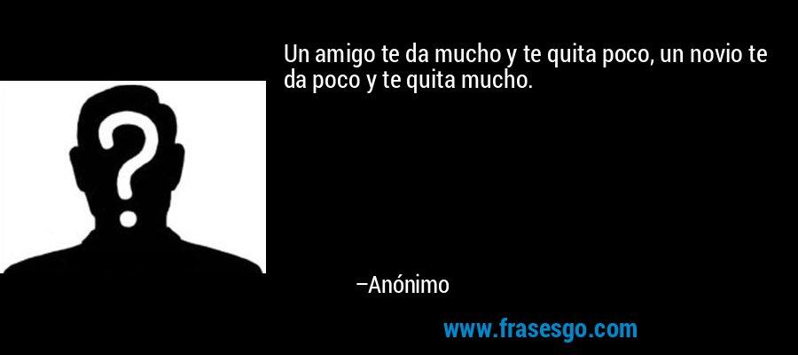 Un amigo te da mucho y te quita poco, un novio te da poco y te quita mucho. – Anónimo