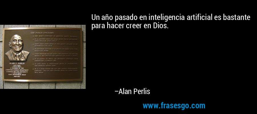 Un año pasado en inteligencia artificial es bastante para hacer creer en Dios. – Alan Perlis