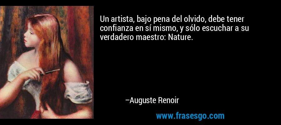 Un artista, bajo pena del olvido, debe tener confianza en sí mismo, y sólo escuchar a su verdadero maestro: Nature. – Auguste Renoir