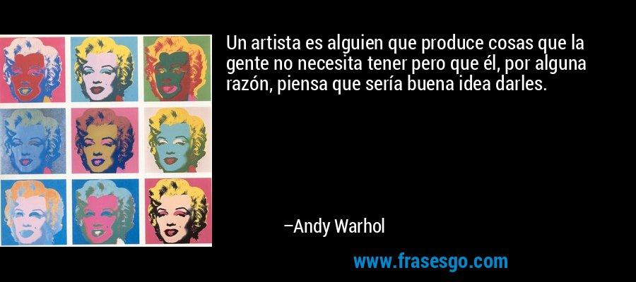 Un artista es alguien que produce cosas que la gente no necesita tener pero que él, por alguna razón, piensa que sería buena idea darles. – Andy Warhol