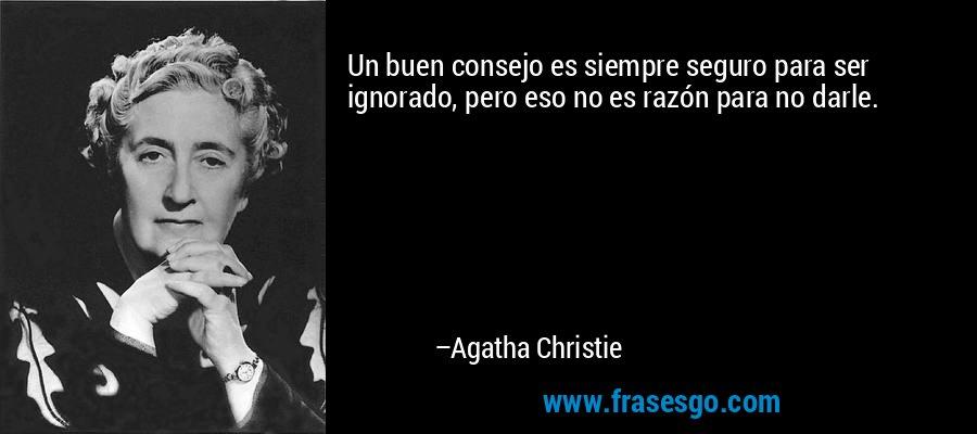 Un buen consejo es siempre seguro para ser ignorado, pero eso no es razón para no darle. – Agatha Christie