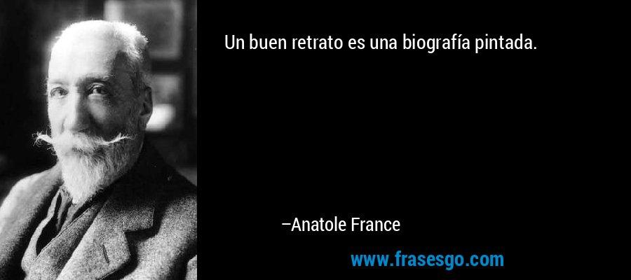 Un buen retrato es una biografía pintada. – Anatole France