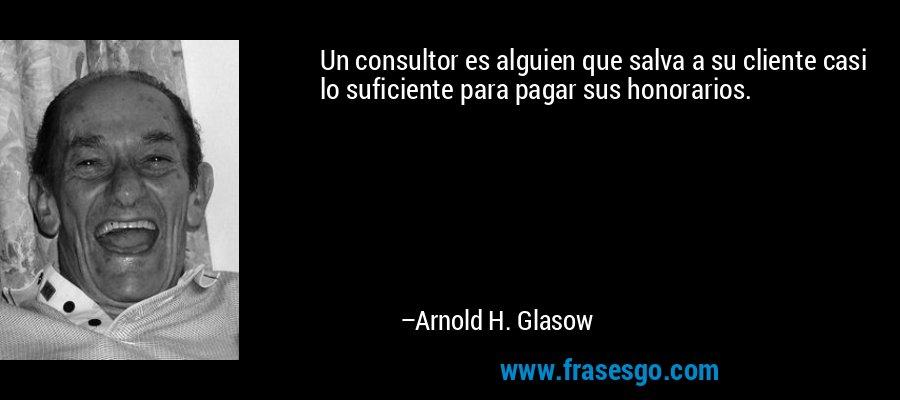 Un consultor es alguien que salva a su cliente casi lo suficiente para pagar sus honorarios. – Arnold H. Glasow