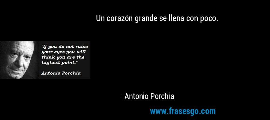 Un corazón grande se llena con poco. – Antonio Porchia
