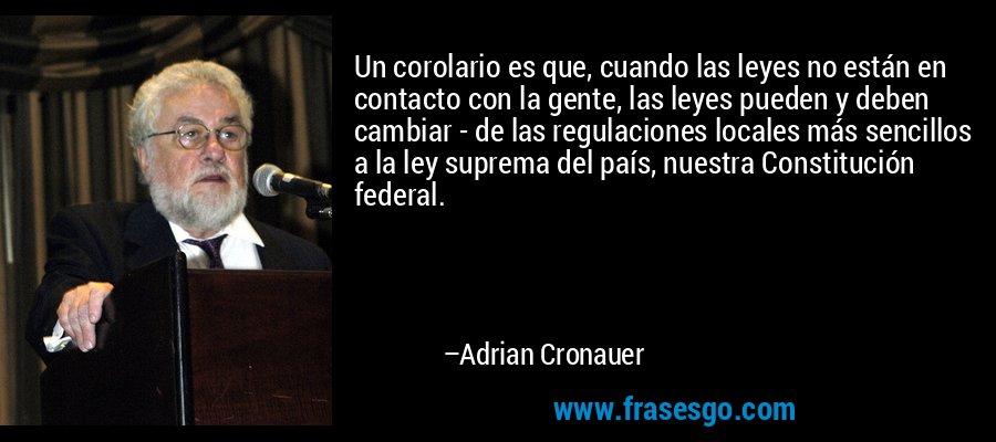 Un corolario es que, cuando las leyes no están en contacto con la gente, las leyes pueden y deben cambiar - de las regulaciones locales más sencillos a la ley suprema del país, nuestra Constitución federal. – Adrian Cronauer