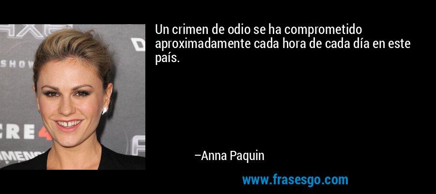 Un crimen de odio se ha comprometido aproximadamente cada hora de cada día en este país. – Anna Paquin