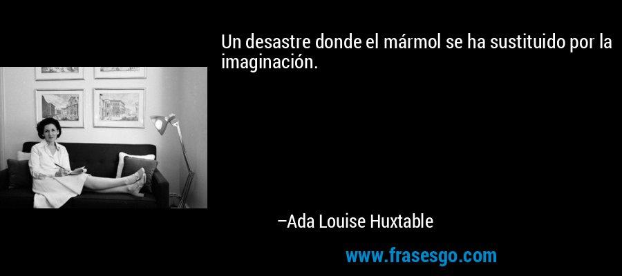 Un desastre donde el mármol se ha sustituido por la imaginación. – Ada Louise Huxtable