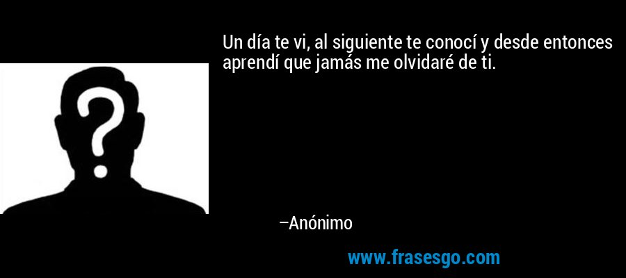 Un día te vi, al siguiente te conocí y desde entonces aprendí que jamás me olvidaré de ti. – Anónimo