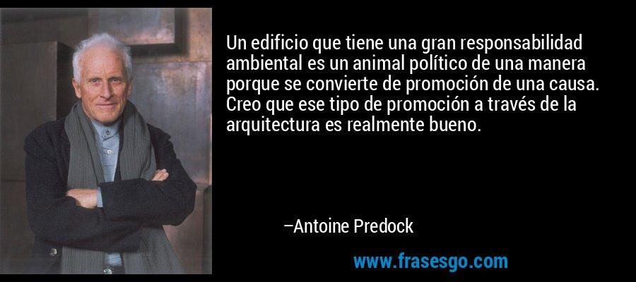 Un edificio que tiene una gran responsabilidad ambiental es un animal político de una manera porque se convierte de promoción de una causa. Creo que ese tipo de promoción a través de la arquitectura es realmente bueno. – Antoine Predock