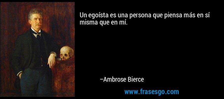 Un egoísta es una persona que piensa más en sí misma que en mí. – Ambrose Bierce
