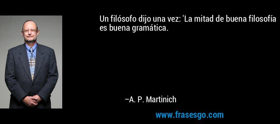 Un filósofo dijo una vez: 'La mitad de buena filosofía es buena gramática. – A. P. Martinich