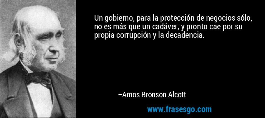 Un gobierno, para la protección de negocios sólo, no es más que un cadáver, y pronto cae por su propia corrupción y la decadencia. – Amos Bronson Alcott