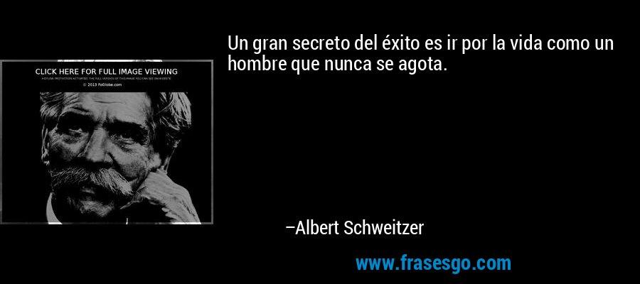 Un gran secreto del éxito es ir por la vida como un hombre que nunca se agota. – Albert Schweitzer