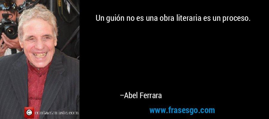 Un guión no es una obra literaria es un proceso. – Abel Ferrara