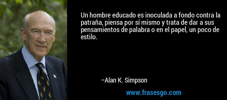 Un hombre educado es inoculada a fondo contra la patraña, piensa por sí mismo y trata de dar a sus pensamientos de palabra o en el papel, un poco de estilo. – Alan K. Simpson