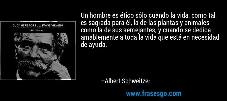 Un hombre es ético sólo cuando la vida, como tal, es sagrada para él, la de las plantas y animales como la de sus semejantes, y cuando se dedica amablemente a toda la vida que está en necesidad de ayuda. – Albert Schweitzer