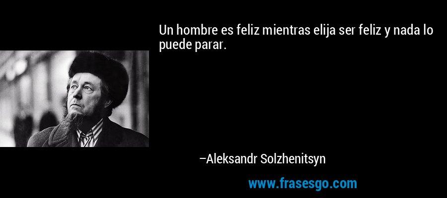 Un hombre es feliz mientras elija ser feliz y nada lo puede parar. – Aleksandr Solzhenitsyn