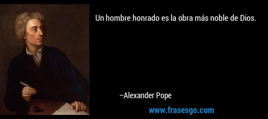 Un hombre honrado es la obra más noble de Dios. – Alexander Pope