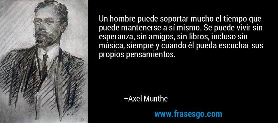 Un hombre puede soportar mucho el tiempo que puede mantenerse a sí mismo. Se puede vivir sin esperanza, sin amigos, sin libros, incluso sin música, siempre y cuando él pueda escuchar sus propios pensamientos. – Axel Munthe