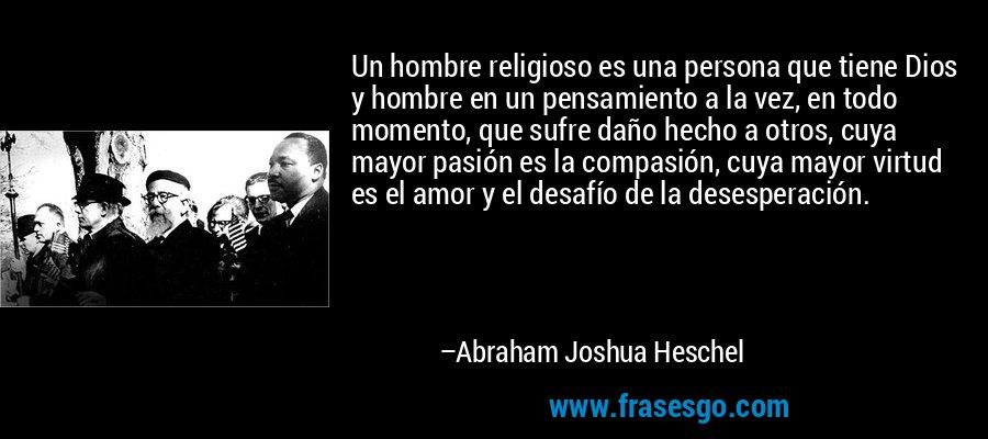 Un hombre religioso es una persona que tiene Dios y hombre en un pensamiento a la vez, en todo momento, que sufre daño hecho a otros, cuya mayor pasión es la compasión, cuya mayor virtud es el amor y el desafío de la desesperación. – Abraham Joshua Heschel
