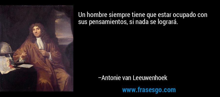 Un hombre siempre tiene que estar ocupado con sus pensamientos, si nada se logrará. – Antonie van Leeuwenhoek