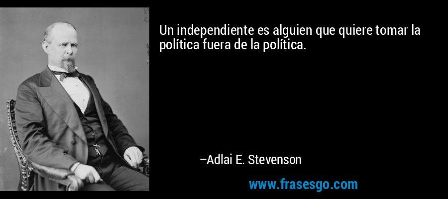 Un independiente es alguien que quiere tomar la política fuera de la política. – Adlai E. Stevenson