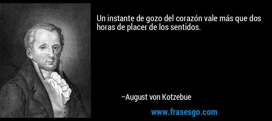 Un instante de gozo del corazón vale más que dos horas de placer de los sentidos. – August von Kotzebue