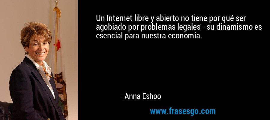 Un Internet libre y abierto no tiene por qué ser agobiado por problemas legales - su dinamismo es esencial para nuestra economía. – Anna Eshoo
