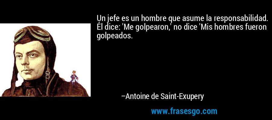 Un jefe es un hombre que asume la responsabilidad. Él dice: 'Me golpearon,' no dice 'Mis hombres fueron golpeados. – Antoine de Saint-Exupery