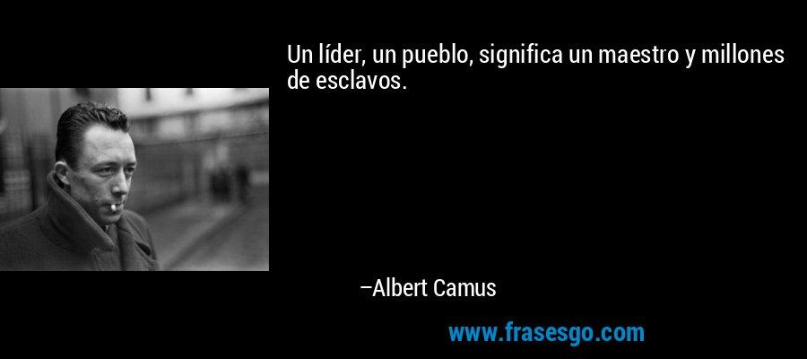 Un líder, un pueblo, significa un maestro y millones de esclavos. – Albert Camus