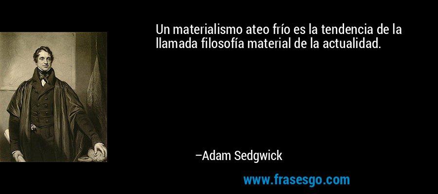 Un materialismo ateo frío es la tendencia de la llamada filosofía material de la actualidad. – Adam Sedgwick