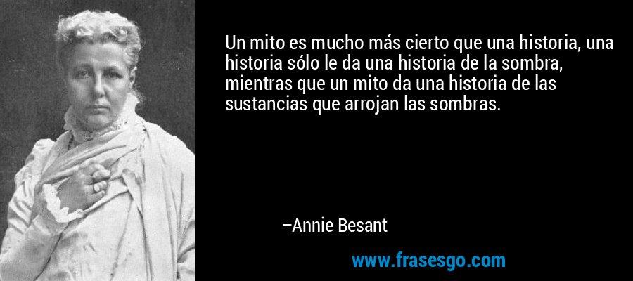 Un mito es mucho más cierto que una historia, una historia sólo le da una historia de la sombra, mientras que un mito da una historia de las sustancias que arrojan las sombras. – Annie Besant