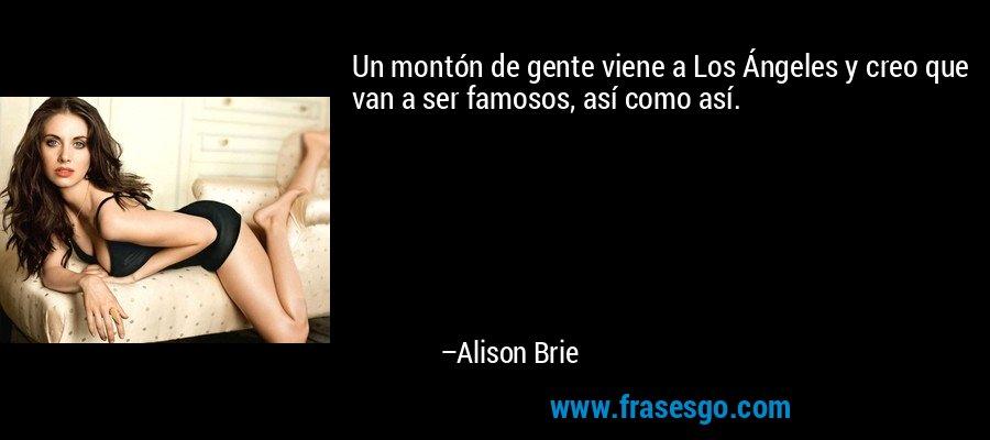 Un montón de gente viene a Los Ángeles y creo que van a ser famosos, así como así. – Alison Brie