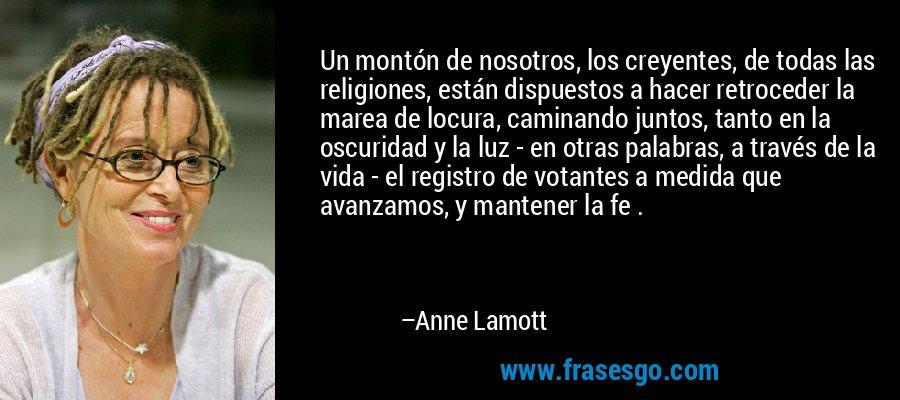 Un montón de nosotros, los creyentes, de todas las religiones, están dispuestos a hacer retroceder la marea de locura, caminando juntos, tanto en la oscuridad y la luz - en otras palabras, a través de la vida - el registro de votantes a medida que avanzamos, y mantener la fe . – Anne Lamott