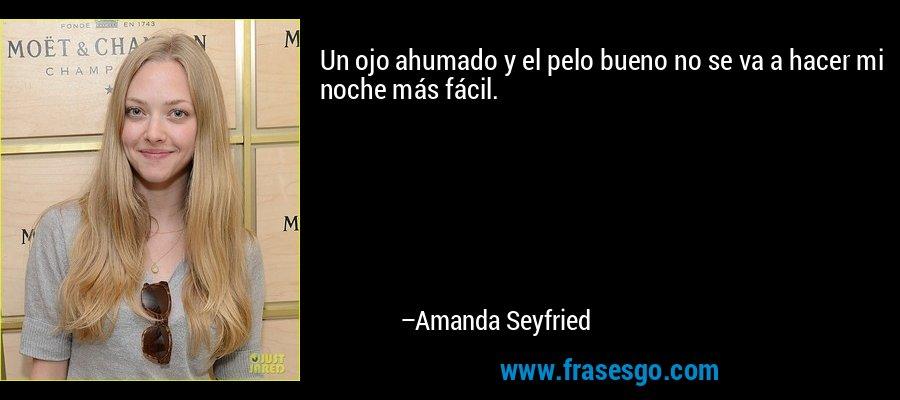 Un ojo ahumado y el pelo bueno no se va a hacer mi noche más fácil. – Amanda Seyfried