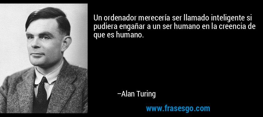 Un ordenador merecería ser llamado inteligente si pudiera engañar a un ser humano en la creencia de que es humano. – Alan Turing